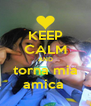 KEEP CALM AND torna mia amica  - Personalised Poster A4 size