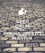 KEEP CALM AND TORNA PRESTO MASTER - Personalised Poster A4 size