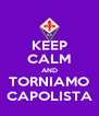 KEEP CALM AND TORNIAMO CAPOLISTA - Personalised Poster A4 size
