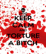KEEP CALM AND TORTURE A BITCH - Personalised Poster A4 size
