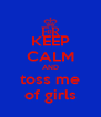 KEEP CALM AND toss me of girls - Personalised Poster A4 size