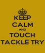 KEEP CALM AND TOUCH TACKLE TRY - Personalised Poster A4 size