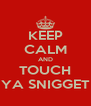 KEEP CALM AND TOUCH YA SNIGGET - Personalised Poster A4 size