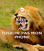 KEEP CALM AND TOUCHE PAS MON PHONE - Personalised Poster A4 size
