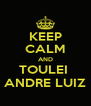 KEEP CALM AND TOULEI  ANDRE LUIZ - Personalised Poster A4 size