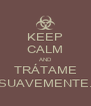 KEEP CALM AND TRÁTAME SUAVEMENTE. - Personalised Poster A4 size