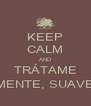 KEEP CALM AND TRÁTAME SUAVEMENTE, SUAVEMENTE - Personalised Poster A4 size
