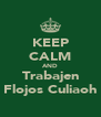 KEEP CALM AND Trabajen Flojos Culiaoh - Personalised Poster A4 size
