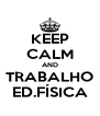 KEEP CALM AND TRABALHO ED.FÍSICA - Personalised Poster A4 size