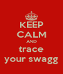 KEEP CALM AND trace your swagg - Personalised Poster A4 size