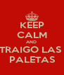KEEP CALM AND  TRAIGO LAS  PALETAS - Personalised Poster A4 size