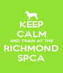 KEEP CALM AND TRAIN AT THE RICHMOND SPCA - Personalised Poster A4 size