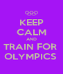 KEEP CALM AND TRAIN FOR  OLYMPICS  - Personalised Poster A4 size