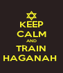 KEEP CALM AND TRAIN HAGANAH  - Personalised Poster A4 size