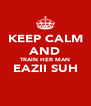 KEEP CALM AND TRAIN HER MAN EAZII SUH  - Personalised Poster A4 size