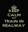 KEEP CALM AND TRAIN IN REALWAY - Personalised Poster A4 size