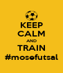 KEEP CALM AND TRAIN #mosefutsal - Personalised Poster A4 size