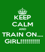 KEEP CALM AND TRAIN ON.... GIRL!!!!!!!!!! - Personalised Poster A4 size