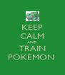 KEEP CALM AND TRAIN POKEMON  - Personalised Poster A4 size