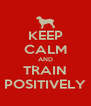 KEEP CALM AND TRAIN POSITIVELY - Personalised Poster A4 size