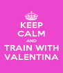 KEEP CALM AND TRAIN WITH VALENTINA - Personalised Poster A4 size