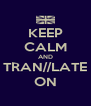 KEEP CALM AND TRAN//LATE ON - Personalised Poster A4 size