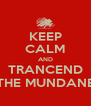 KEEP CALM AND TRANCEND THE MUNDANE - Personalised Poster A4 size