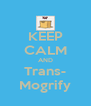 KEEP CALM AND Trans- Mogrify - Personalised Poster A4 size