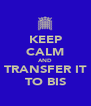 KEEP CALM AND TRANSFER IT TO BIS - Personalised Poster A4 size