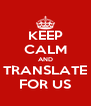 KEEP CALM AND TRANSLATE FOR US - Personalised Poster A4 size