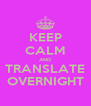 KEEP CALM AND TRANSLATE OVERNIGHT - Personalised Poster A4 size