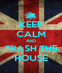 KEEP CALM AND TRASH THE HOUSE - Personalised Poster A4 size