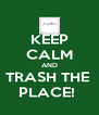 KEEP CALM AND TRASH THE  PLACE!  - Personalised Poster A4 size