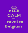 KEEP CALM AND Travel to Belgium  - Personalised Poster A4 size