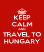 KEEP CALM AND TRAVEL TO HUNGARY - Personalised Poster A4 size