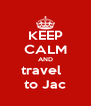 KEEP CALM AND travel   to Jac - Personalised Poster A4 size