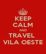 KEEP CALM AND TRAVEL  VILA OESTE - Personalised Poster A4 size