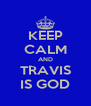 KEEP CALM AND TRAVIS IS GOD - Personalised Poster A4 size
