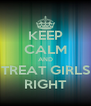 KEEP CALM AND TREAT GIRLS RIGHT - Personalised Poster A4 size