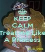 KEEP CALM AND Treat me Like A Princess - Personalised Poster A4 size