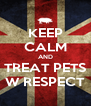 KEEP CALM AND TREAT PETS W RESPECT - Personalised Poster A4 size
