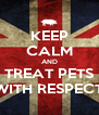 KEEP CALM AND TREAT PETS WITH RESPECT - Personalised Poster A4 size