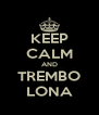 KEEP CALM AND TREMBO LONA - Personalised Poster A4 size