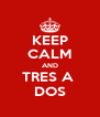 KEEP CALM AND TRES A  DOS - Personalised Poster A4 size