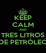 KEEP CALM AND TRES LITROS DE PETRÓLEO - Personalised Poster A4 size