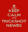 KEEP CALM AND TRICKSHOT NEWBS - Personalised Poster A4 size