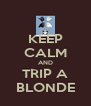 KEEP CALM AND TRIP A BLONDE - Personalised Poster A4 size