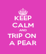 KEEP CALM AND TRIP ON  A PEAR - Personalised Poster A4 size