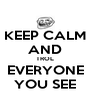 KEEP CALM AND TROL EVERYONE YOU SEE - Personalised Poster A4 size