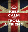 KEEP CALM AND TROLL A FRIEND - Personalised Poster A4 size